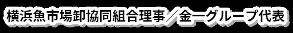 横浜魚市場卸協同組合理事/金一グループ代表
